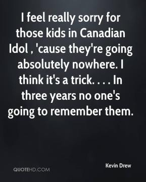 Kevin Drew  - I feel really sorry for those kids in Canadian Idol , 'cause they're going absolutely nowhere. I think it's a trick. . . . In three years no one's going to remember them.