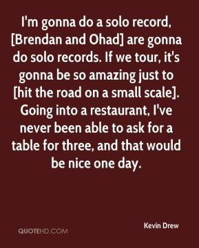 Kevin Drew  - I'm gonna do a solo record, [Brendan and Ohad] are gonna do solo records. If we tour, it's gonna be so amazing just to [hit the road on a small scale]. Going into a restaurant, I've never been able to ask for a table for three, and that would be nice one day.