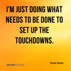 Kevin Green  - I'm just doing what needs to be done to set up the touchdowns.