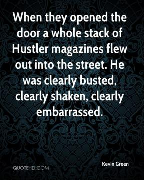 Kevin Green  - When they opened the door a whole stack of Hustler magazines flew out into the street. He was clearly busted, clearly shaken, clearly embarrassed.