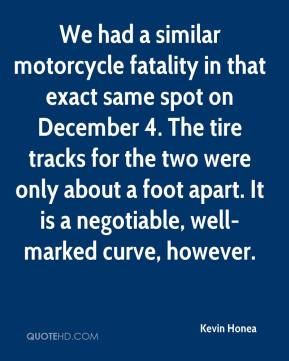 Kevin Honea  - We had a similar motorcycle fatality in that exact same spot on December 4. The tire tracks for the two were only about a foot apart. It is a negotiable, well-marked curve, however.