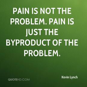 Kevin Lynch  - Pain is not the problem. Pain is just the byproduct of the problem.