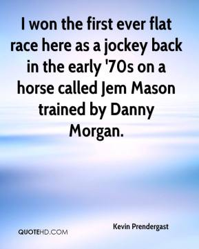 Kevin Prendergast  - I won the first ever flat race here as a jockey back in the early '70s on a horse called Jem Mason trained by Danny Morgan.
