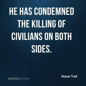 Keysar Trad  - He has condemned the killing of civilians on both sides.