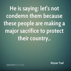 He is saying: let's not condemn them because these people are making a major sacrifice to protect their country.