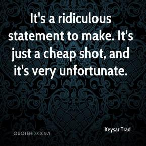 Keysar Trad  - It's a ridiculous statement to make. It's just a cheap shot, and it's very unfortunate.