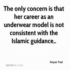 Keysar Trad  - The only concern is that her career as an underwear model is not consistent with the Islamic guidance.