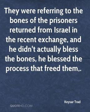 They were referring to the bones of the prisoners returned from Israel in the recent exchange, and he didn't actually bless the bones, he blessed the process that freed them.