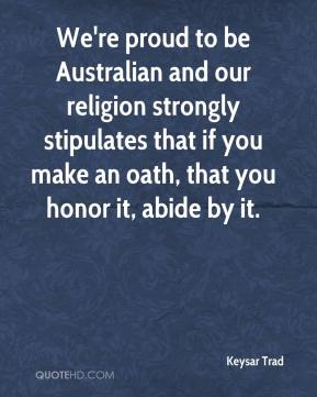 We're proud to be Australian and our religion strongly stipulates that if you make an oath, that you honor it, abide by it.