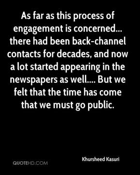 As far as this process of engagement is concerned... there had been back-channel contacts for decades, and now a lot started appearing in the newspapers as well.... But we felt that the time has come that we must go public.