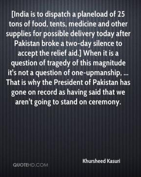 [India is to dispatch a planeload of 25 tons of food, tents, medicine and other supplies for possible delivery today after Pakistan broke a two-day silence to accept the relief aid.] When it is a question of tragedy of this magnitude it's not a question of one-upmanship, ... That is why the President of Pakistan has gone on record as having said that we aren't going to stand on ceremony.