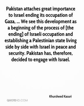 Pakistan attaches great importance to Israel ending its occupation of Gaza, ... We see this development as a beginning of the process of [the ending] of Israeli occupation and establishing a Palestinian state living side by side with Israel in peace and security. Pakistan has, therefore, decided to engage with Israel.