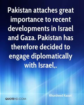 Pakistan attaches great importance to recent developments in Israel and Gaza. Pakistan has therefore decided to engage diplomatically with Israel.