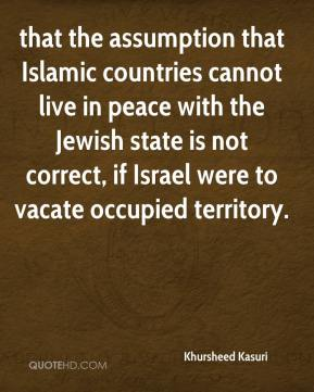 that the assumption that Islamic countries cannot live in peace with the Jewish state is not correct, if Israel were to vacate occupied territory.