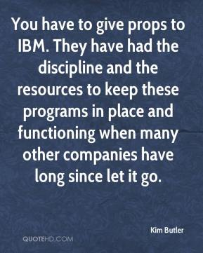 Kim Butler  - You have to give props to IBM. They have had the discipline and the resources to keep these programs in place and functioning when many other companies have long since let it go.