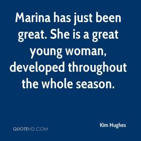 Kim Hughes  - Marina has just been great. She is a great young woman, developed throughout the whole season.