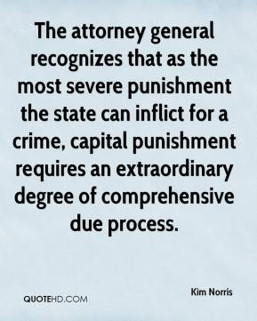 Kim Norris  - The attorney general recognizes that as the most severe punishment the state can inflict for a crime, capital punishment requires an extraordinary degree of comprehensive due process.