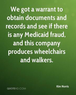 Kim Norris  - We got a warrant to obtain documents and records and see if there is any Medicaid fraud, and this company produces wheelchairs and walkers.