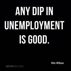 Kim Wilson  - any dip in unemployment is good.