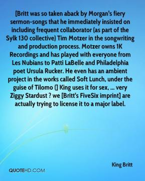 King Britt  - [Britt was so taken aback by Morgan's fiery sermon-songs that he immediately insisted on including frequent collaborator (as part of the Sylk 130 collective) Tim Motzer in the songwriting and production process. Motzer owns 1K Recordings and has played with everyone from Les Nubians to Patti LaBelle and Philadelphia poet Ursula Rucker. He even has an ambient project in the works called Soft Lunch, under the guise of Tilomo (] King uses it for sex, ... very Ziggy Stardust ? we [Britt's FiveSix imprint] are actually trying to license it to a major label.