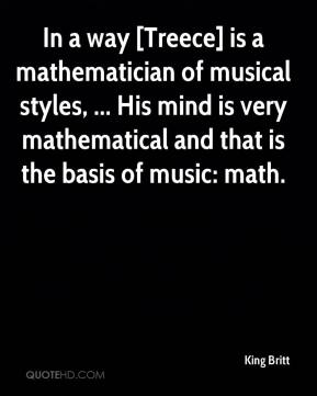 King Britt  - In a way [Treece] is a mathematician of musical styles, ... His mind is very mathematical and that is the basis of music: math.