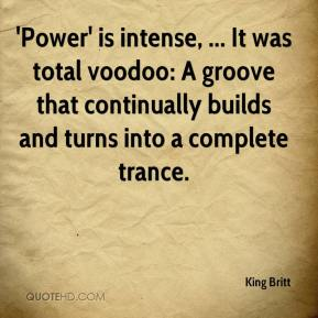 King Britt  - 'Power' is intense, ... It was total voodoo: A groove that continually builds and turns into a complete trance.