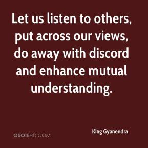 King Gyanendra  - Let us listen to others, put across our views, do away with discord and enhance mutual understanding.