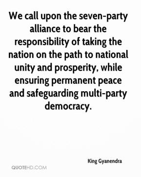 King Gyanendra  - We call upon the seven-party alliance to bear the responsibility of taking the nation on the path to national unity and prosperity, while ensuring permanent peace and safeguarding multi-party democracy.