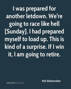 Kirk Shelmerdine  - I was prepared for another letdown. We're going to race like hell [Sunday]. I had prepared myself to load up. This is kind of a surprise. If I win it, I am going to retire.