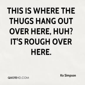 Ko Simpson  - This is where the thugs hang out over here, huh? It's rough over here.