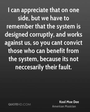 Kool Moe Dee - I can appreciate that on one side, but we have to remember that the system is designed corruptly, and works against us, so you cant convict those who can benefit from the system, because its not neccesarily their fault.