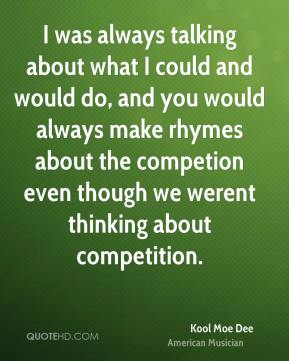 Kool Moe Dee - I was always talking about what I could and would do, and you would always make rhymes about the competion even though we werent thinking about competition.