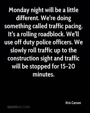 Kris Carson  - Monday night will be a little different. We're doing something called traffic pacing. It's a rolling roadblock. We'll use off duty police officers. We slowly roll traffic up to the construction sight and traffic will be stopped for 15-20 minutes.