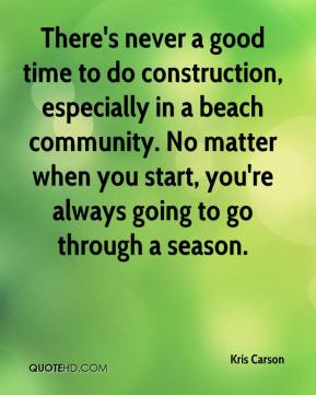 Kris Carson  - There's never a good time to do construction, especially in a beach community. No matter when you start, you're always going to go through a season.