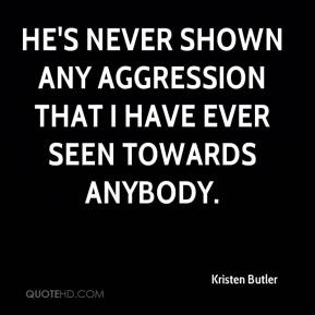 Kristen Butler  - He's never shown any aggression that I have ever seen towards anybody.