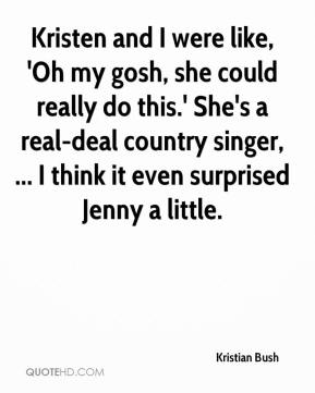Kristen and I were like, 'Oh my gosh, she could really do this.' She's a real-deal country singer, ... I think it even surprised Jenny a little.