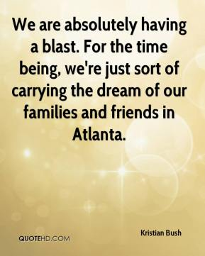 Kristian Bush  - We are absolutely having a blast. For the time being, we're just sort of carrying the dream of our families and friends in Atlanta.