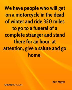 We have people who will get on a motorcycle in the dead of winter and ride 350 miles to go to a funeral of a complete stranger and stand there for an hour, at attention, give a salute and go home.