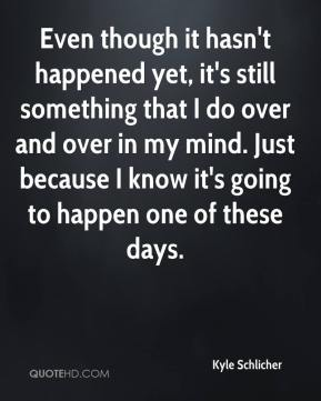 Even though it hasn't happened yet, it's still something that I do over and over in my mind. Just because I know it's going to happen one of these days.