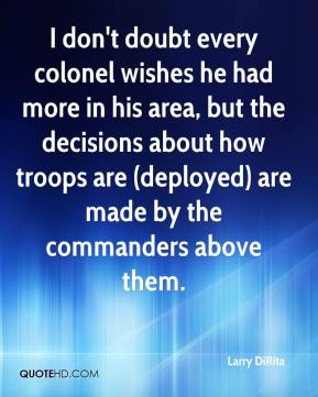 Larry DiRita  - I don't doubt every colonel wishes he had more in his area, but the decisions about how troops are (deployed) are made by the commanders above them.