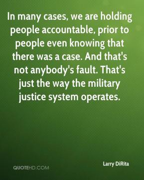 Larry DiRita  - In many cases, we are holding people accountable, prior to people even knowing that there was a case. And that's not anybody's fault. That's just the way the military justice system operates.