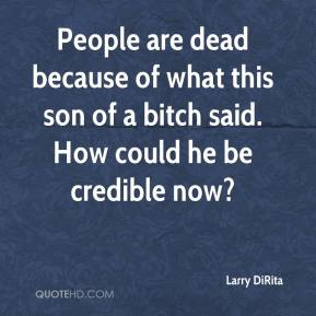 Larry DiRita  - People are dead because of what this son of a bitch said. How could he be credible now?