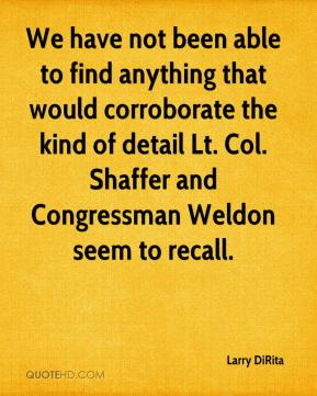 Larry DiRita  - We have not been able to find anything that would corroborate the kind of detail Lt. Col. Shaffer and Congressman Weldon seem to recall.