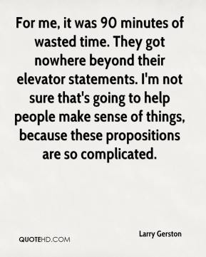 For me, it was 90 minutes of wasted time. They got nowhere beyond their elevator statements. I'm not sure that's going to help people make sense of things, because these propositions are so complicated.
