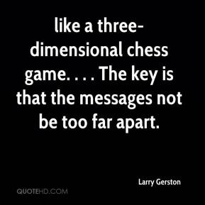 Larry Gerston  - like a three-dimensional chess game. . . . The key is that the messages not be too far apart.