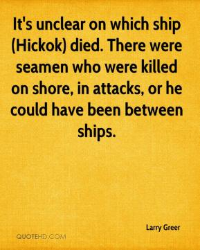 Larry Greer  - It's unclear on which ship (Hickok) died. There were seamen who were killed on shore, in attacks, or he could have been between ships.