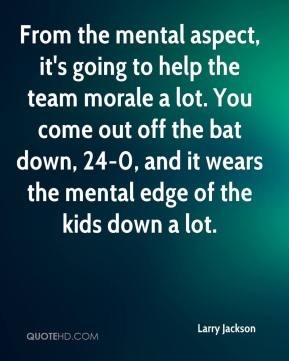 From the mental aspect, it's going to help the team morale a lot. You come out off the bat down, 24-0, and it wears the mental edge of the kids down a lot.