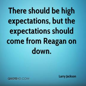 There should be high expectations, but the expectations should come from Reagan on down.