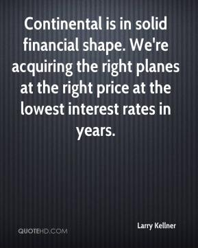 Larry Kellner  - Continental is in solid financial shape. We're acquiring the right planes at the right price at the lowest interest rates in years.