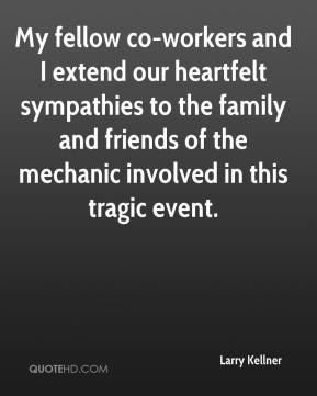 Larry Kellner  - My fellow co-workers and I extend our heartfelt sympathies to the family and friends of the mechanic involved in this tragic event.